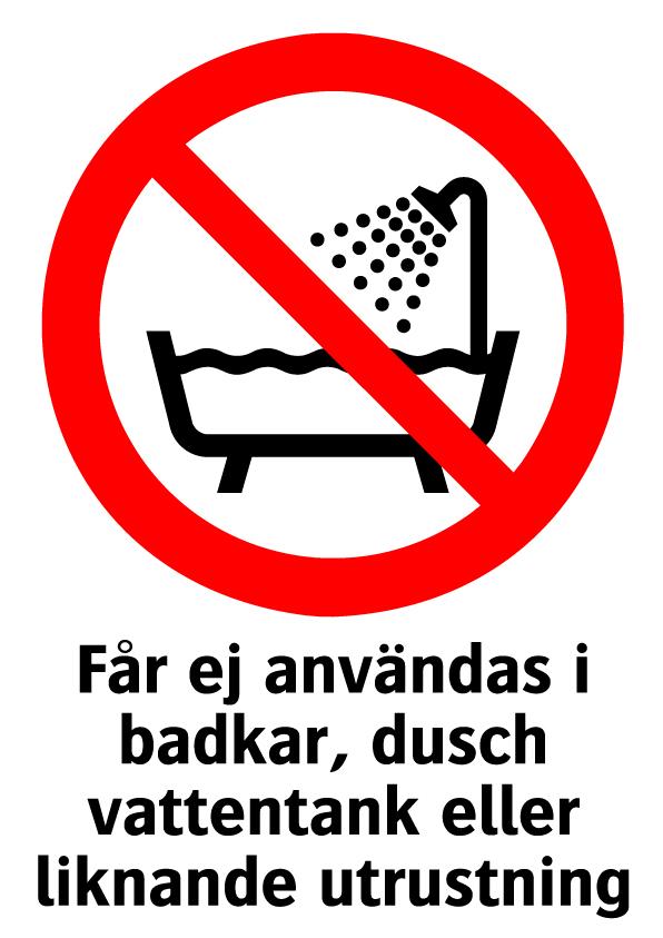 Får ej användas i badkar, dusch vattentank eller liknande utrustning